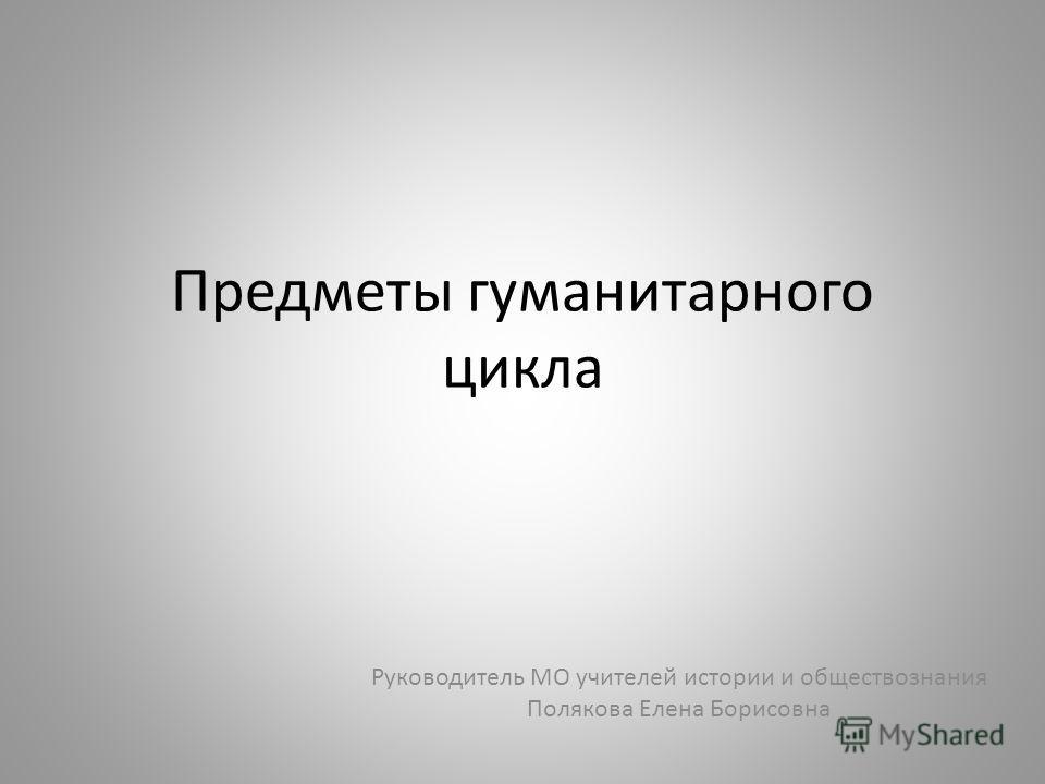 Предметы гуманитарного цикла Руководитель МО учителей истории и обществознания Полякова Елена Борисовна