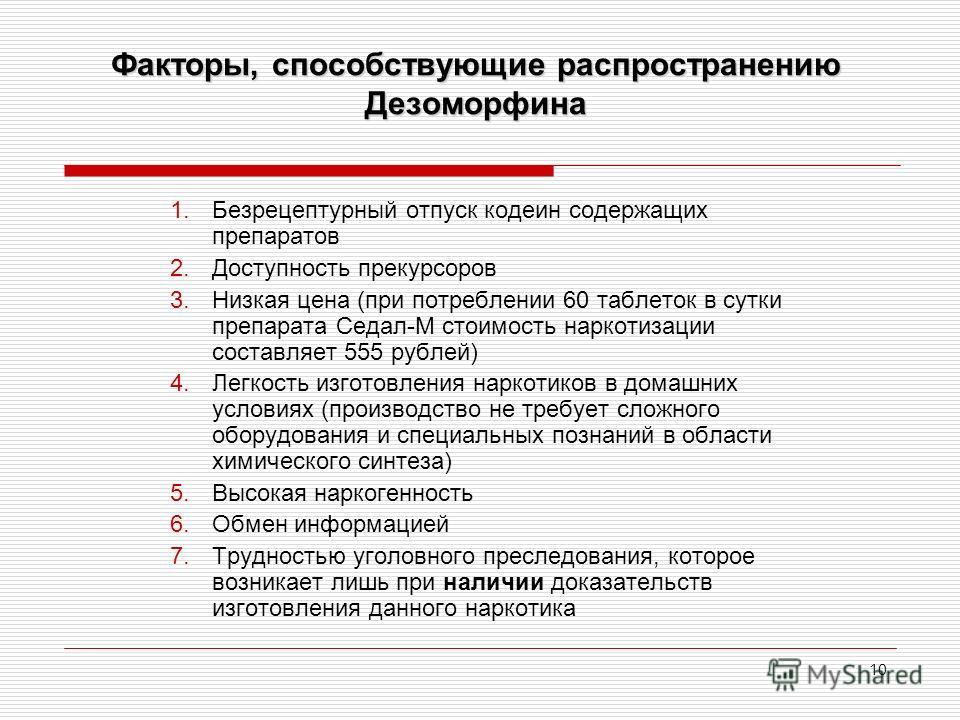 10 Факторы, способствующие распространению Дезоморфина 1.Безрецептурный отпуск кодеин содержащих препаратов 2.Доступность прекурсоров 3.Низкая цена (при потреблении 60 таблеток в сутки препарата Седал-М стоимость наркотизации составляет 555 рублей) 4