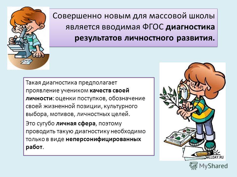 Совершенно новым для массовой школы является вводимая ФГОС диагностика результатов личностного развития. Такая диагностика предполагает проявление учеником качеств своей личности: оценки поступков, обозначение своей жизненной позиции, культурного выб
