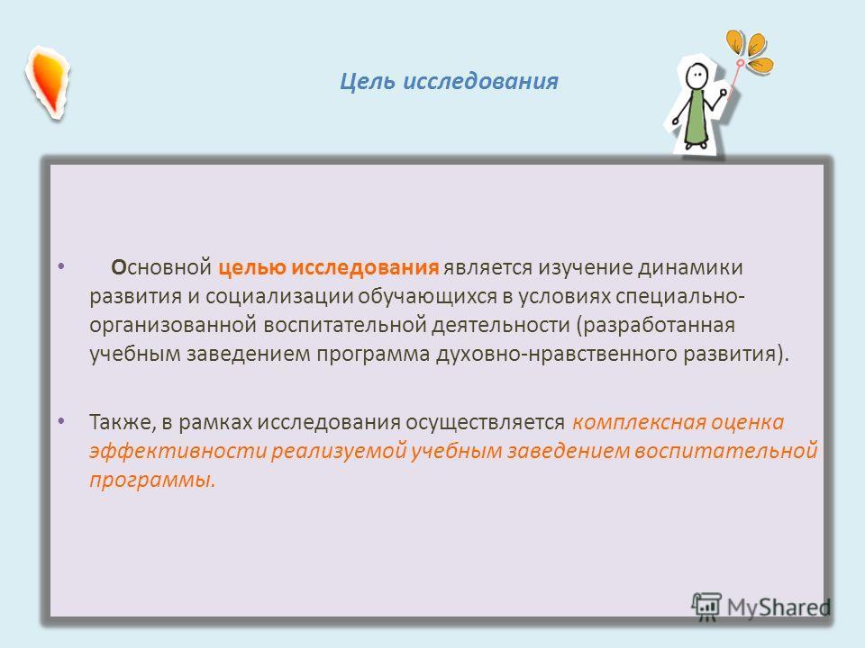 Цель исследования Основной целью исследования является изучение динамики развития и социализации обучающихся в условиях специально- организованной воспитательной деятельности (разработанная учебным заведением программа духовно-нравственного развития)