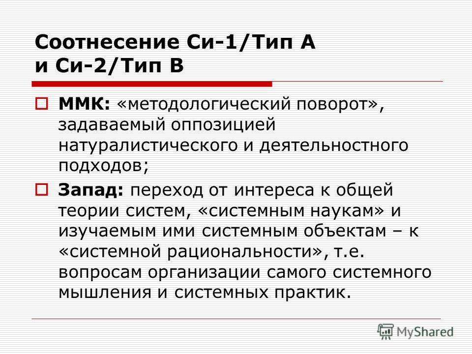 Соотнесение Си-1/Тип A и Си-2/Тип B ММК: «методологический поворот», задаваемый оппозицией натуралистического и деятельностного подходов; Запад: переход от интереса к общей теории систем, «системным наукам» и изучаемым ими системным объектам – к «сис