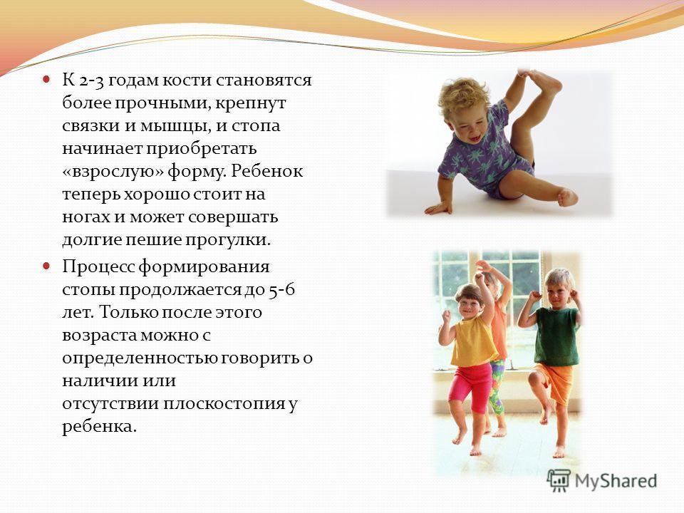 К 2-3 годам кости становятся более прочными, крепнут связки и мышцы, и стопа начинает приобретать «взрослую» форму. Ребенок теперь хорошо стоит на ногах и может совершать долгие пешие прогулки. Процесс формирования стопы продолжается до 5-6 лет. Толь