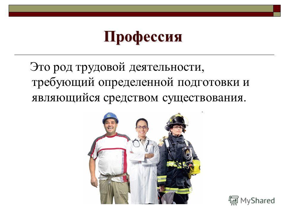 Профессия Это род трудовой деятельности, требующий определенной подготовки и являющийся средством существования.