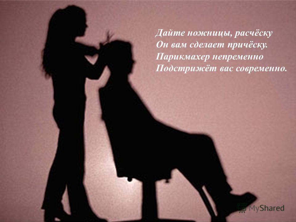 Парикмахер Дайте ножницы, расчёску Он вам сделает причёску. Парикмахер непременно Подстрижёт вас современно.