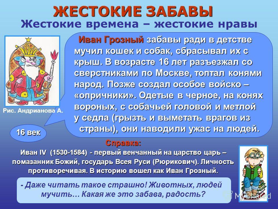 Жестокие времена – жестокие нравы Иван Грозный забавы ради в детстве Иван Грозный забавы ради в детстве мучил кошек и собак, сбрасывал их с крыш. В возрасте 16 лет разъезжал со сверстниками по Москве, топтал конями народ. Позже создал особое войско –