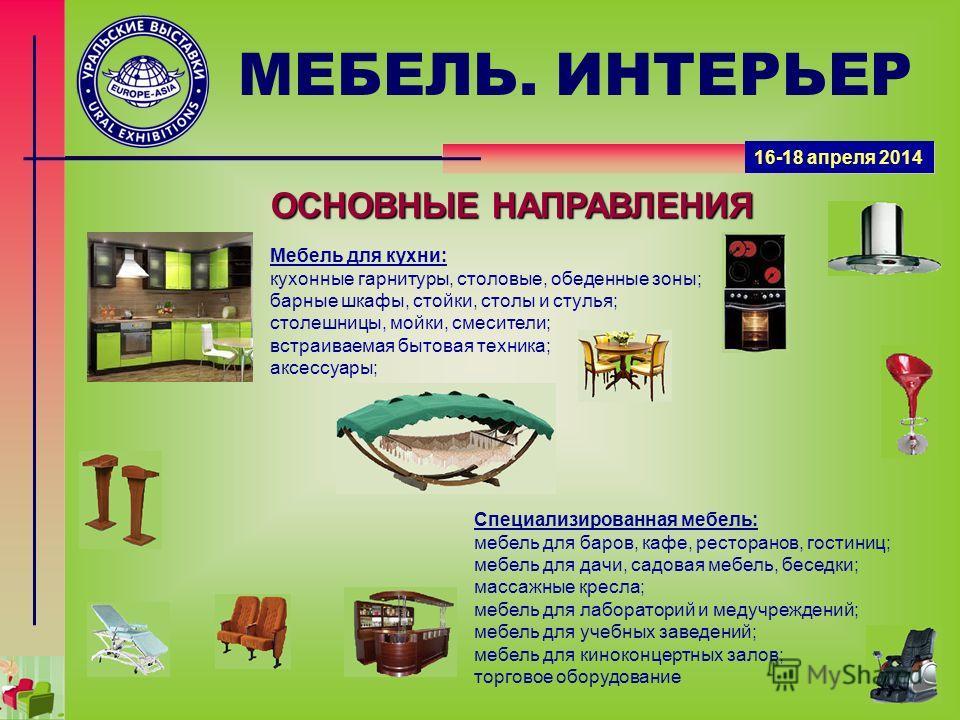 ОСНОВНЫЕ НАПРАВЛЕНИЯ МЕБЕЛЬ. ИНТЕРЬЕР Мебель для кухни: кухонные гарнитуры, столовые, обеденные зоны; барные шкафы, стойки, столы и стулья; столешницы, мойки, смесители; встраиваемая бытовая техника; аксессуары; Специализированная мебель: мебель для