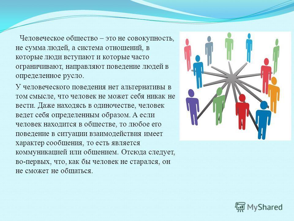 Человеческое общество – это не совокупность, не сумма людей, а система отношений, в которые люди вступают и которые часто ограничивают, направляют поведение людей в определенное русло. У человеческого поведения нет альтернативы в том смысле, что чело