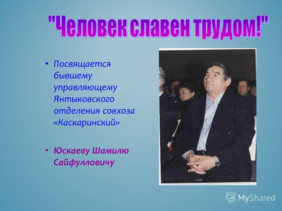 Посвящается бывшему управляющему Янтыковского отделения совхоза «Каскаринский» Юскаеву Шамилю Сайфулловичу