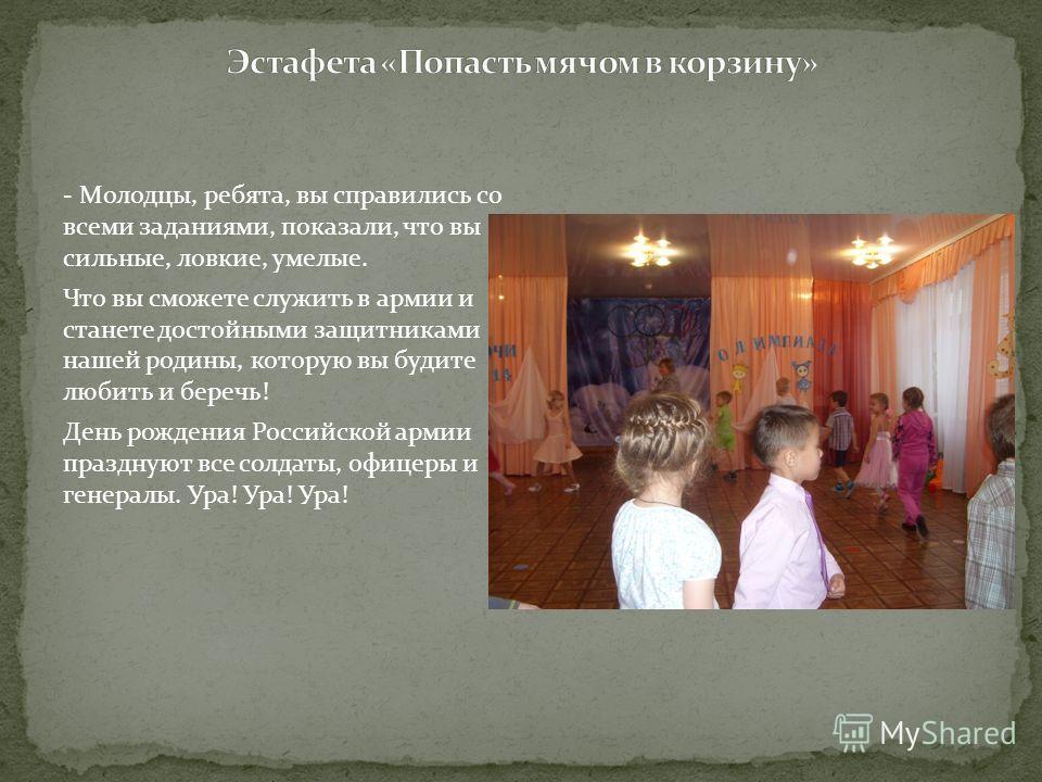 - Молодцы, ребята, вы справились со всеми заданиями, показали, что вы сильные, ловкие, умелые. Что вы сможете служить в армии и станете достойными защитниками нашей родины, которую вы будите любить и беречь! День рождения Российской армии празднуют в