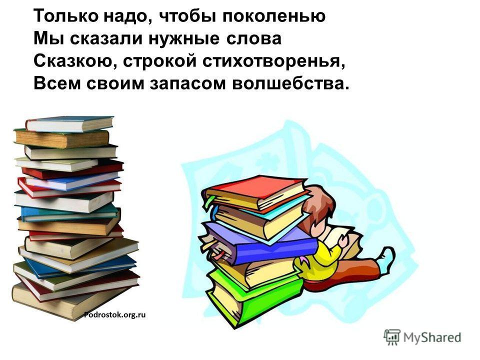 Только надо, чтобы поколенью Мы сказали нужные слова Сказкою, строкой стихотворенья, Всем своим запасом волшебства.