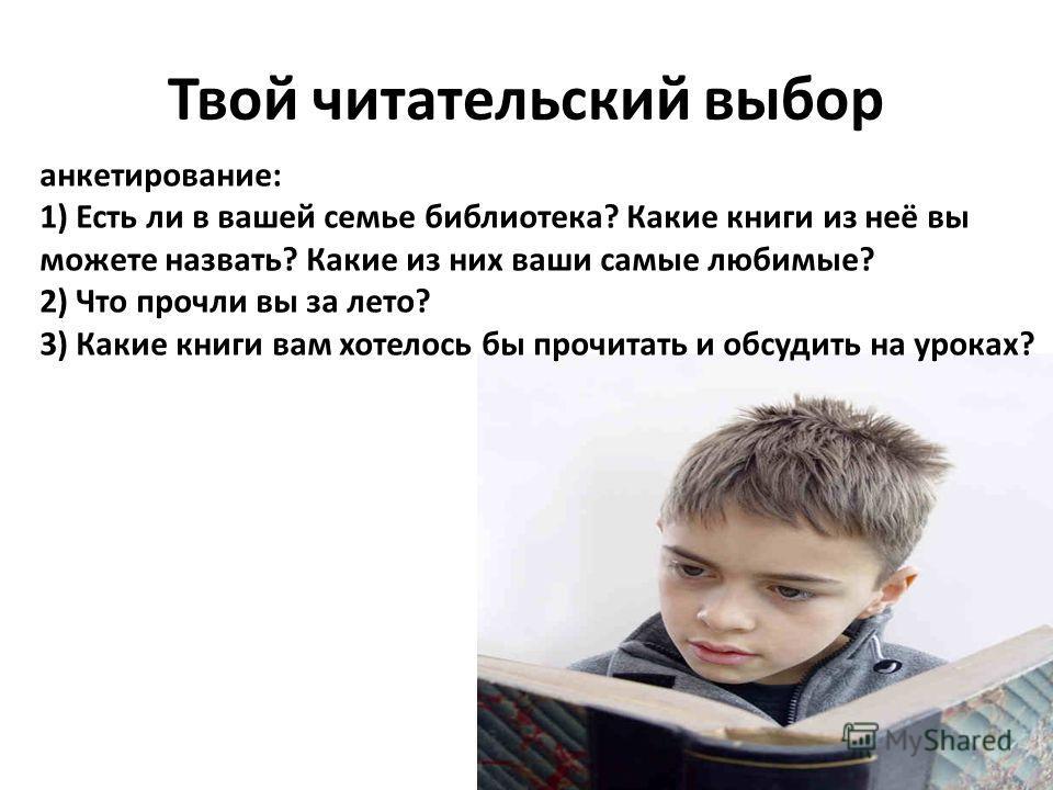 Твой читательский выбор анкетирование: 1) Есть ли в вашей семье библиотека? Какие книги из неё вы можете назвать? Какие из них ваши самые любимые? 2) Что прочли вы за лето? 3) Какие книги вам хотелось бы прочитать и обсудить на уроках?