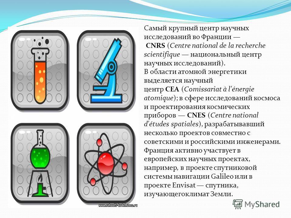 Самый крупный центр научных исследований во Франции CNRS (Centre national de la recherche scientifique национальный центр научных исследований). В области атомной энергетики выделяется научный центр CEA (Comissariat à l'énergie atomique); в сфере исс