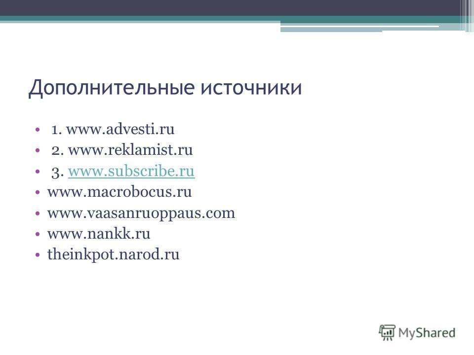 Дополнительные источники 1. www.advesti.ru 2. www.reklamist.ru 3. www.subscribe.ruwww.subscribe.ru www.macrobocus.ru www.vaasanruoppaus.com www.nankk.ru theinkpot.narod.ru