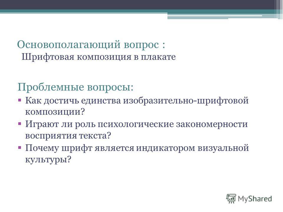 Основополагающий вопрос : Шрифтовая композиция в плакате Проблемные вопросы: Как достичь единства изобразительно-шрифтовой композиции? Играют ли роль психологические закономерности восприятия текста? Почему шрифт является индикатором визуальной культ