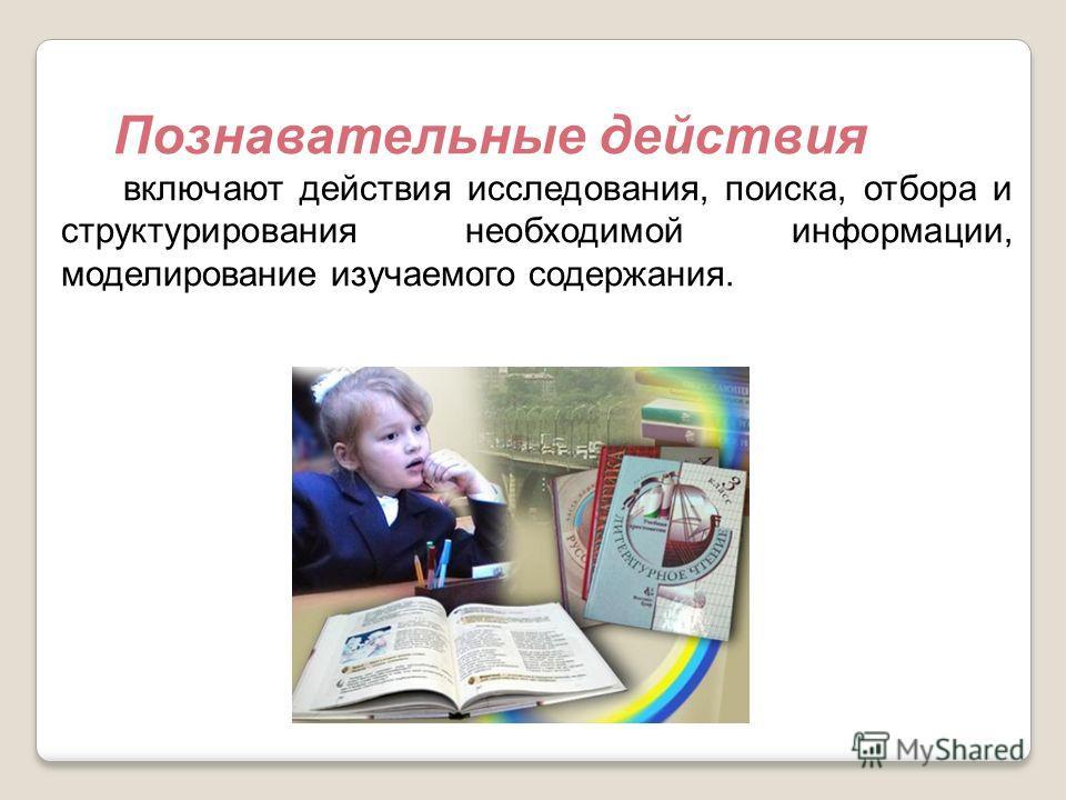 Познавательные действия включают действия исследования, поиска, отбора и структурирования необходимой информации, моделирование изучаемого содержания.