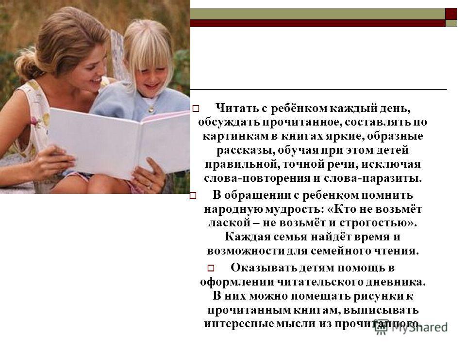 Читать с ребёнком каждый день, обсуждать прочитанное, составлять по картинкам в книгах яркие, образные рассказы, обучая при этом детей правильной, точной речи, исключая слова-повторения и слова-паразиты. В обращении с ребенком помнить народную мудрос