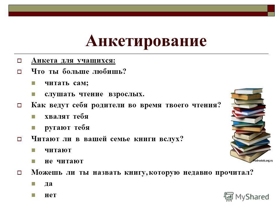 Анкетирование Анкета для учащихся: Что ты больше любишь? читать сам; слушать чтение взрослых. Как ведут себя родители во время твоего чтения? хвалят тебя ругают тебя Читают ли в вашей семье книги вслух? читают не читают Можешь ли ты назвать книгу, ко