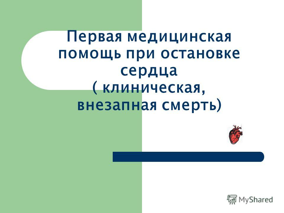 Первая медицинская помощь при остановке сердца ( клиническая, внезапная смерть)