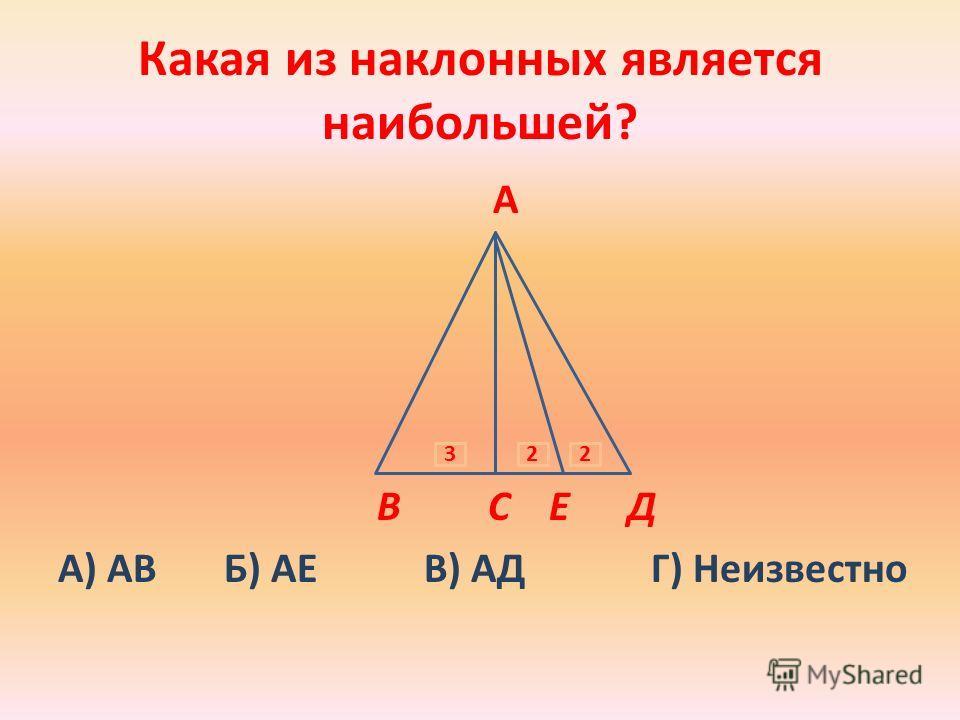Какая из наклонных является наибольшей? А В С Е Д А) АВ Б) АЕ В) АД Г) Неизвестно 322