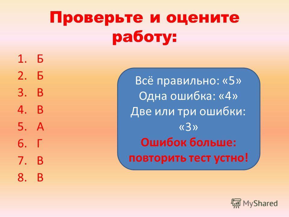 Проверьте и оцените работу: 1. Б 2. Б 3. В 4. В 5. А 6. Г 7. В 8. В Всё правильно: «5» Одна ошибка: «4» Две или три ошибки: «3» Ошибок больше: повторить тест устно!
