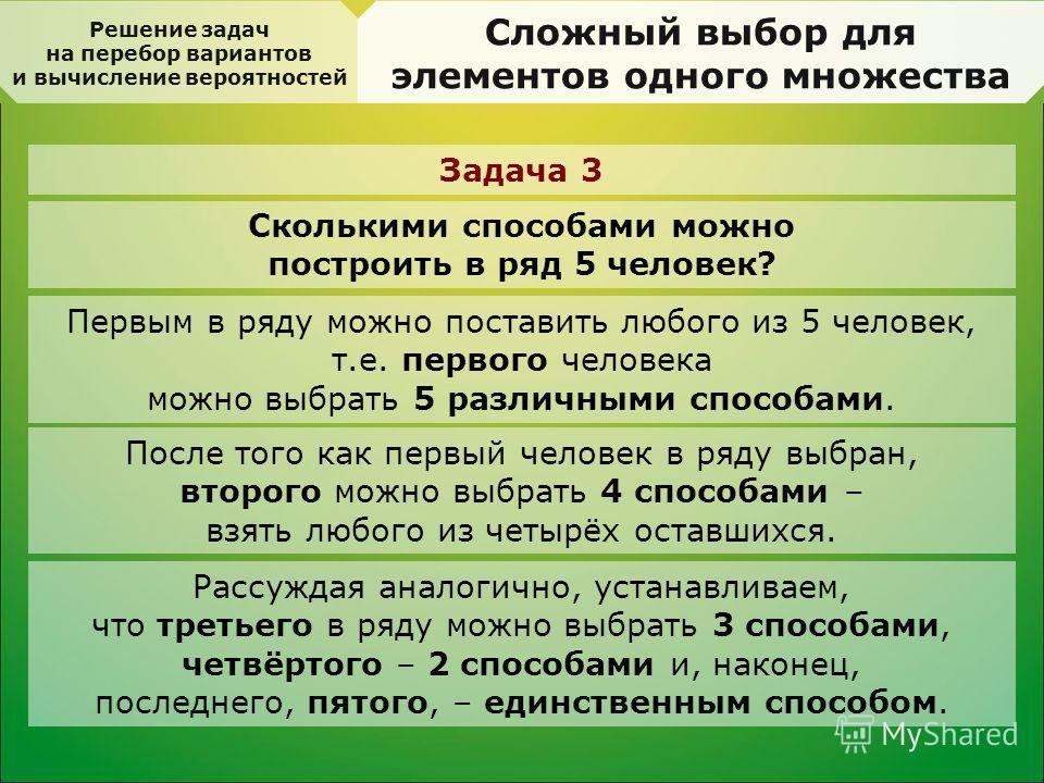 Решение задач на перебор вариантов и вычисление вероятностей Сложный выбор для элементов одного множества Задача 3 Сколькими способами можно построить в ряд 5 человек? Первым в ряду можно поставить любого из 5 человек, т.е. первого человека можно выб