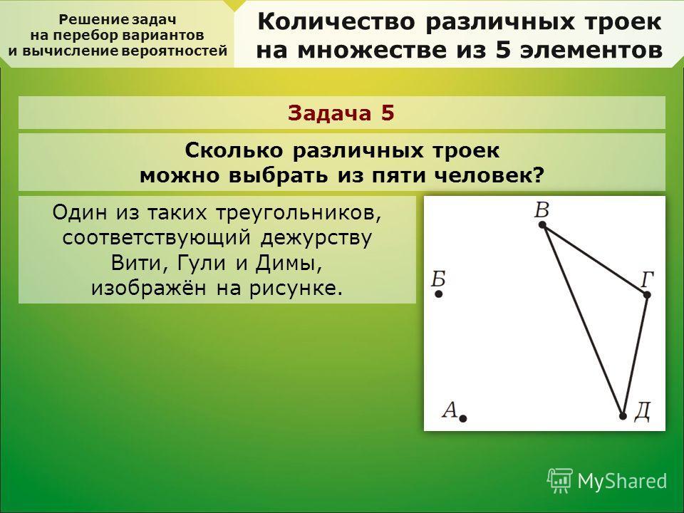 Решение задач на перебор вариантов и вычисление вероятностей Количество различных троек на множестве из 5 элементов Задача 5 Сколько различных троек можно выбрать из пяти человек? Один из таких треугольников, соответствующий дежурству Вити, Гули и Ди