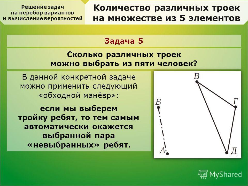 Решение задач на перебор вариантов и вычисление вероятностей Количество различных троек на множестве из 5 элементов Задача 5 Сколько различных троек можно выбрать из пяти человек? В данной конкретной задаче можно применить следующий «обходной манёвр»