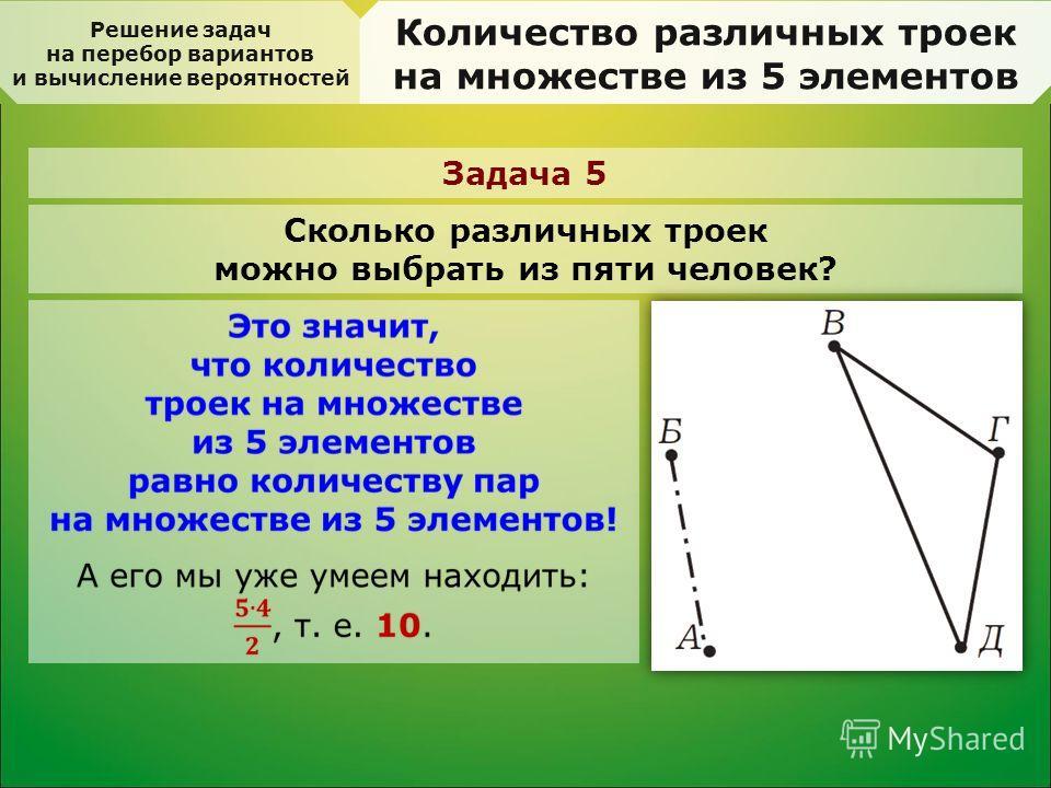 Решение задач на перебор вариантов и вычисление вероятностей Количество различных троек на множестве из 5 элементов Задача 5 Сколько различных троек можно выбрать из пяти человек?