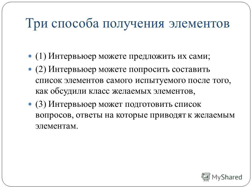 Три способа получения элементов (1) Интервьюер можете предложить их сами; (2) Интервьюер можете попросить составить список элементов самого испытуемого после того, как обсудили класс желаемых элементов, (3) Интервьюер может подготовить список вопросо