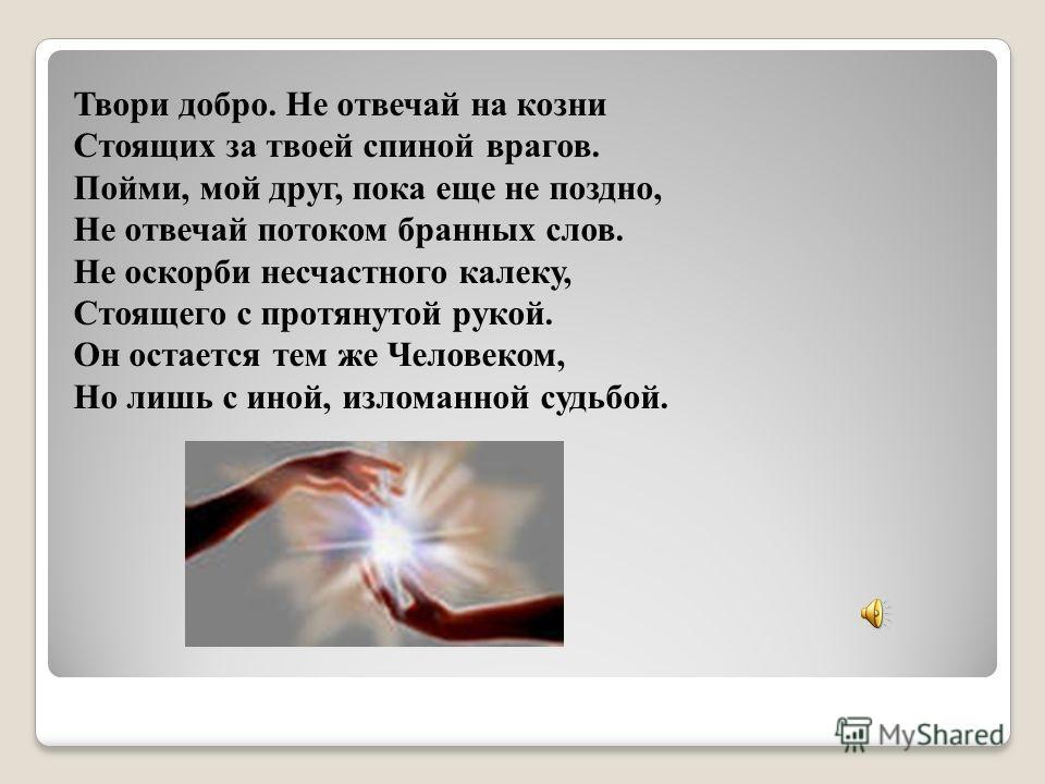 Твори добро. Не отвечай на козни Стоящих за твоей спиной врагов. Пойми, мой друг, пока еще не поздно, Не отвечай потоком бранных слов. Не оскорби несчастного калеку, Стоящего с протянутой рукой. Он остается тем же Человеком, Но лишь с иной, изломанно