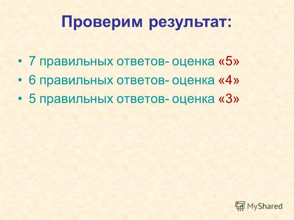 7 правильных ответов- оценка «5» 6 правильных ответов- оценка «4» 5 правильных ответов- оценка «3» Проверим результат: