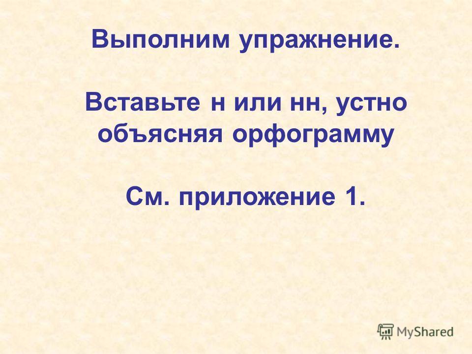 Выполним упражнение. Вставьте н или нн, устно объясняя орфограмму См. приложение 1.