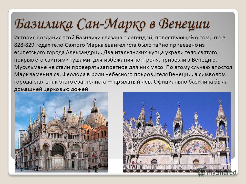 Базилика Сан-Марко в Венеции История создания этой Базилики связана с легендой, повествующей о том, что в 828-829 годах тело Святого Марка евангелиста было тайно привезено из египетского города Александрии. Два итальянских купца украли тело святого,
