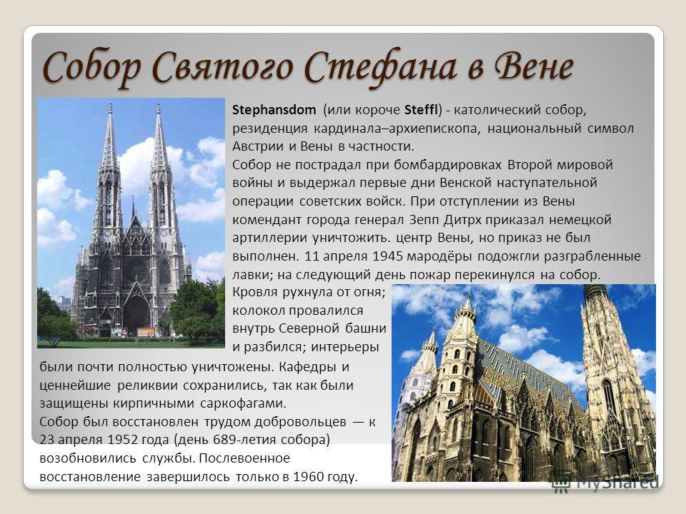 Собор Святого Стефана в Вене Stephansdom (или короче Steffl) - католический собор, резиденция кардинала–архиепископа, национальный символ Австрии и Вены в частности. Собор не пострадал при бомбардировках Второй мировой войны и выдержал первые дни Вен