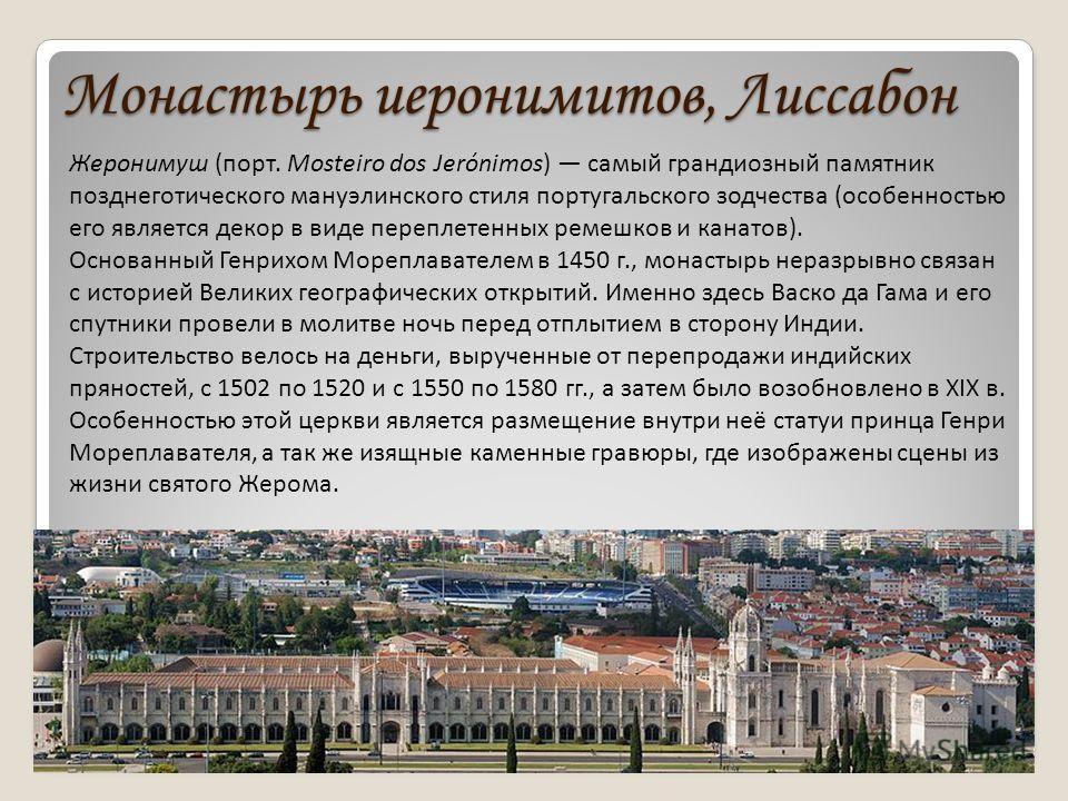 Монастырь иеронимитов, Лиссабон Жеронимуш (порт. Mosteiro dos Jerónimos) самый грандиозный памятник позднеготического мануэлинского стиля португальского зодчества (особенностью его является декор в виде переплетенных ремешков и канатов). Основанный Г