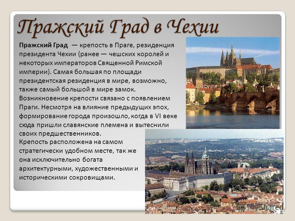 Пражский Град в Чехии Пражский Град крепость в Праге, резиденция президента Чехии (ранее чешских королей и некоторых императоров Священной Римской империи). Самая большая по площади президентская резиденция в мире, возможно, также самый большой в мир