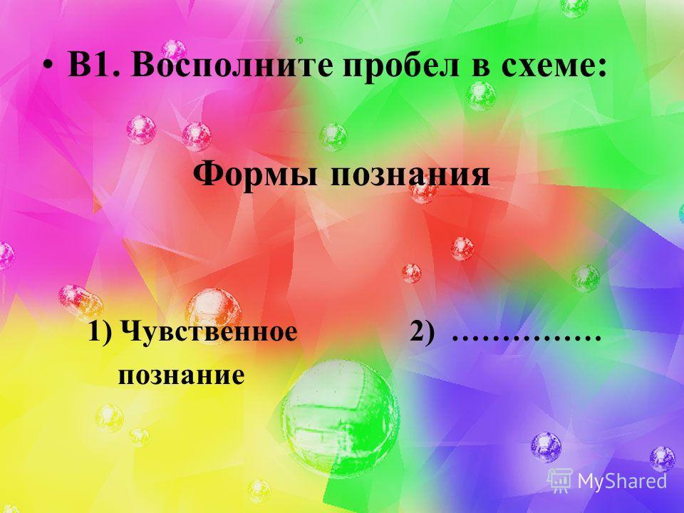 В1. Восполните пробел в схеме: Формы познания 1) Чувственное 2) …………… познание
