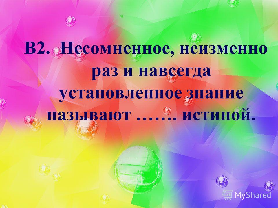 В2. Несомненное, неизменно раз и навсегда установленное знание называют ……. истиной.