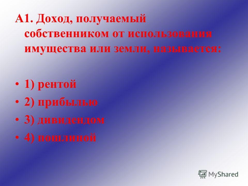 А1. Доход, получаемый собственником от использования имущества или земли, называется: 1) рентой 2) прибылью 3) дивидендом 4) пошлиной