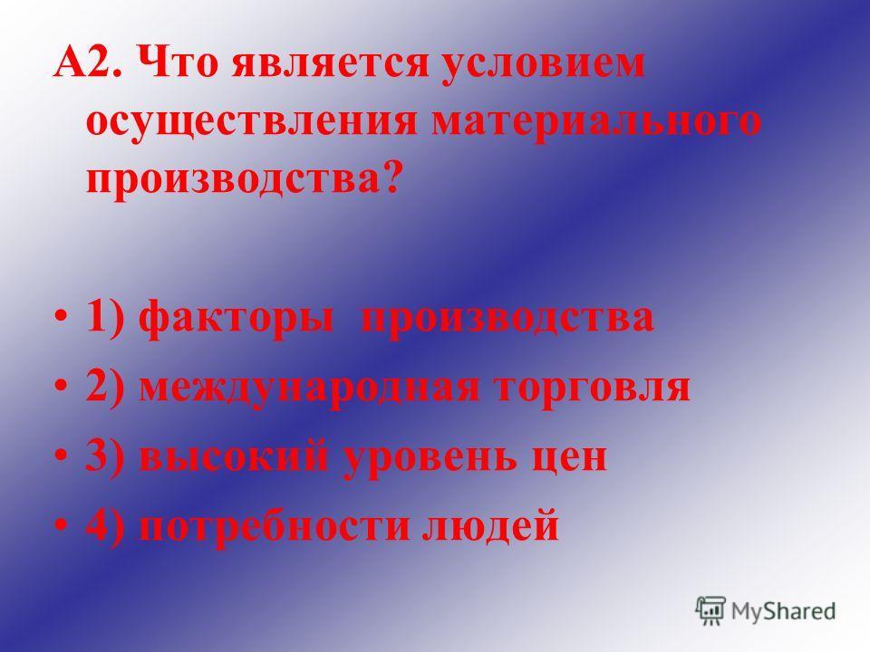 А2. Что является условием осуществления материального производства? 1) факторы производства 2) международная торговля 3) высокий уровень цен 4) потребности людей
