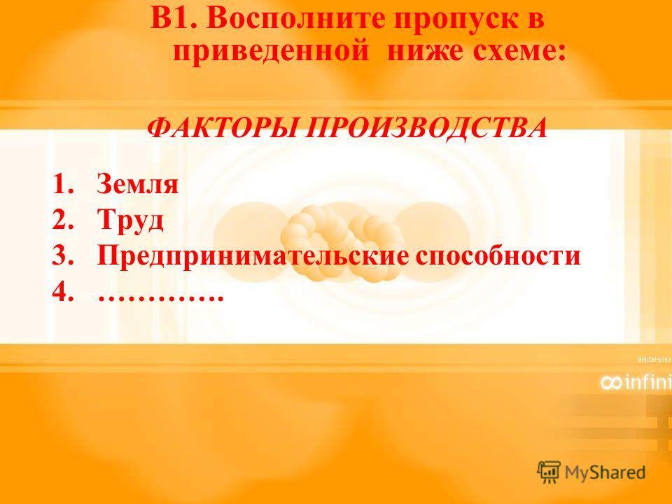В1. Восполните пропуск в приведенной ниже схеме: ФАКТОРЫ ПРОИЗВОДСТВА 1.Земля 2.Труд 3.Предпринимательские способности 4.………….