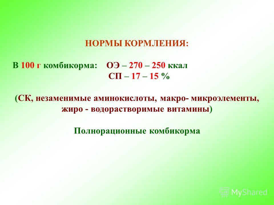 НОРМЫ КОРМЛЕНИЯ: В 100 г комбикорма: ОЭ – 270 – 250 ккал СП – 17 – 15 % (СК, незаменимые аминокислоты, макро- микроэлементы, жиро - водорастворимые витамины) Полнорационные комбикорма