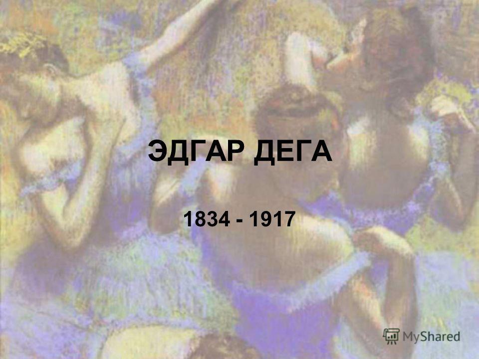 ЭДГАР ДЕГА 1834 - 1917