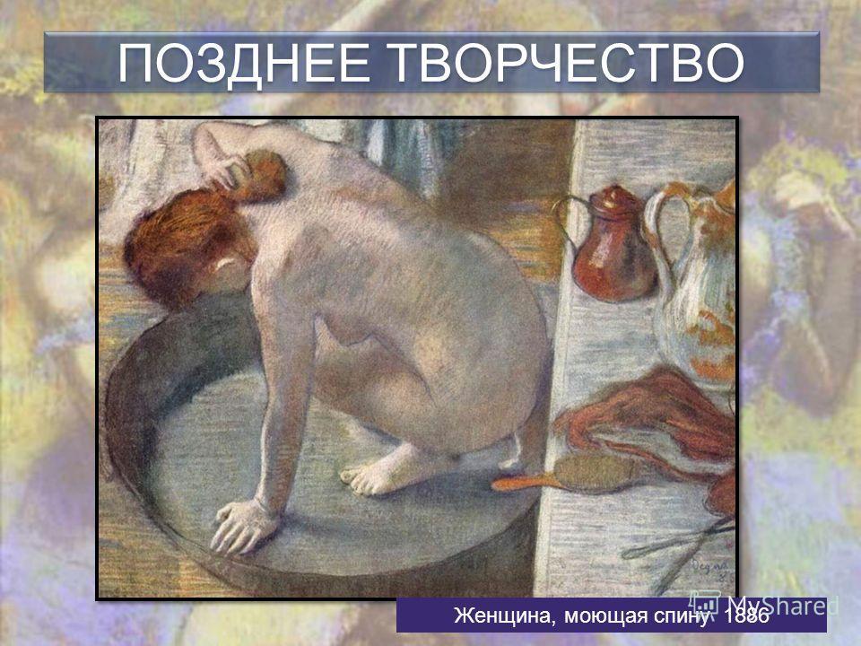ПОЗДНЕЕ ТВОРЧЕСТВО Женщина, моющая спину 1886
