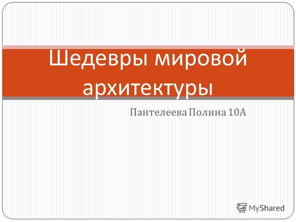 Пантелеева Полина 10 А Шедевры мировой архитектуры