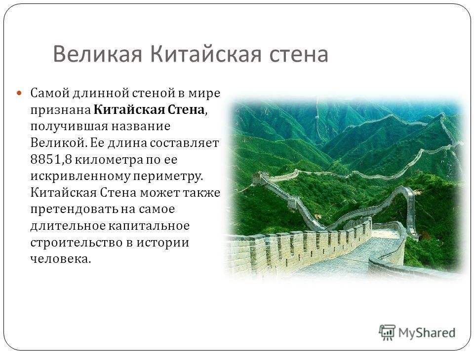 Великая Китайская стена Самой длинной стеной в мире признана Китайская Стена, получившая название Великой. Ее длина составляет 8851,8 километра по ее искривленному периметру. Китайская Стена может также претендовать на самое длительное капитальное ст