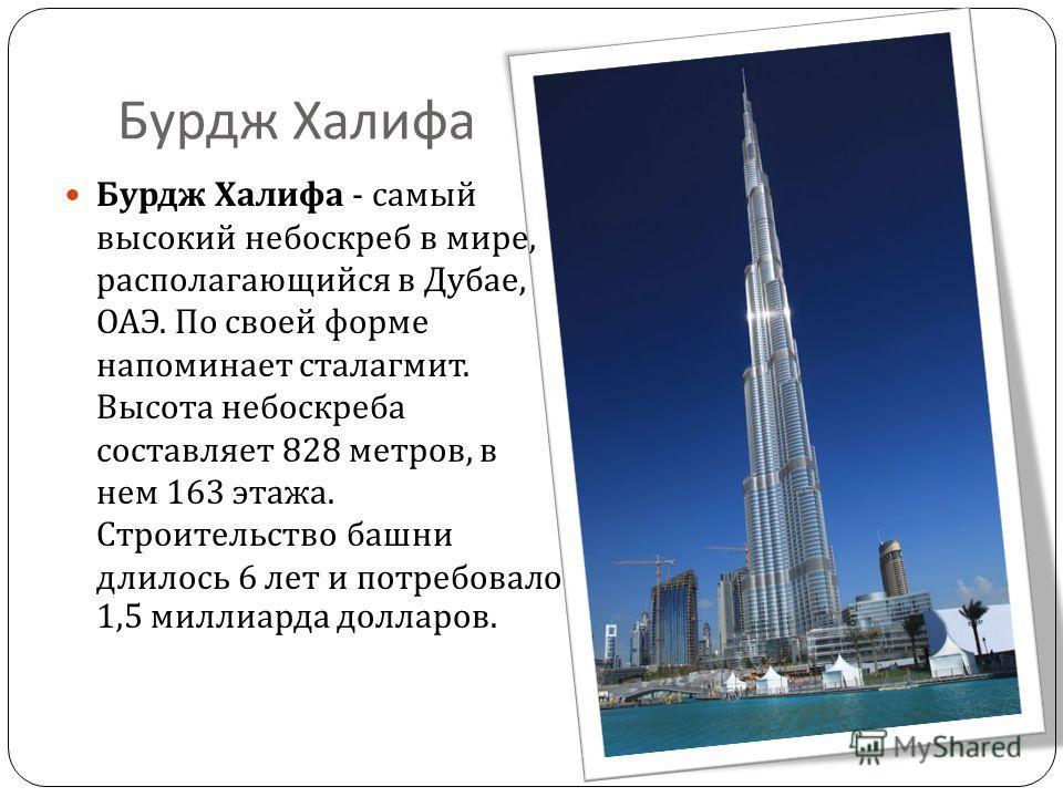 Бурдж Халифа Бурдж Халифа - самый высокий небоскреб в мире, располагающийся в Дубае, ОАЭ. По своей форме напоминает сталагмит. Высота небоскреба составляет 828 метров, в нем 163 этажа. Строительство башни длилось 6 лет и потребовало 1,5 миллиарда дол