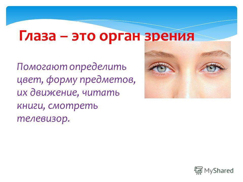 Глаза – это орган зрения Помогают определить цвет, форму предметов, их движение, читать книги, смотреть телевизор.