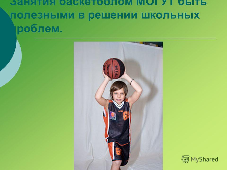 Занятия баскетболом МОГУТ быть полезными в решении школьных проблем.