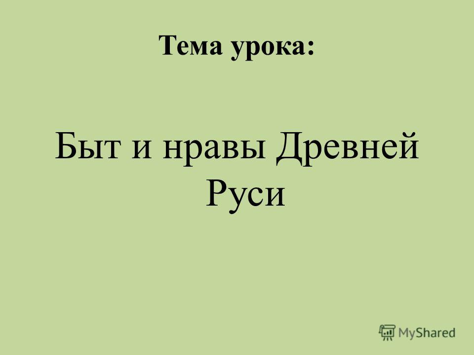 Тема урока: Быт и нравы Древней Руси